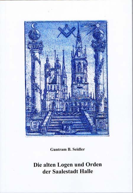 Die alten Logen und Orden der Saalestadt Halle von Guntram B. Seidler